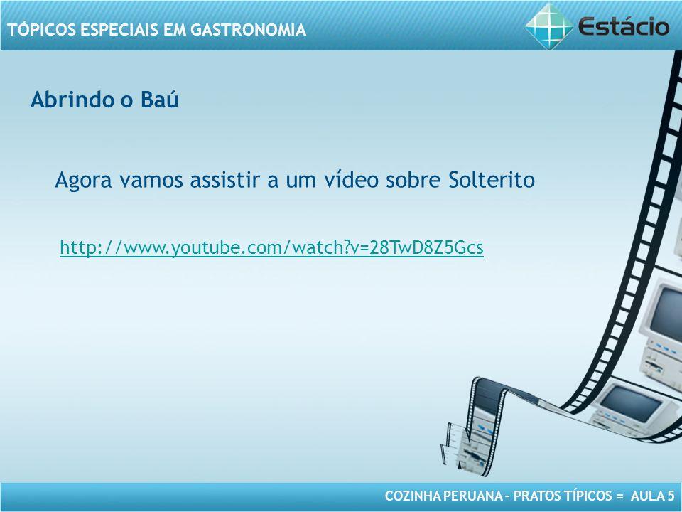 COZINHA PERUANA – PRATOS TÍPICOS = AULA 5 TÓPICOS ESPECIAIS EM GASTRONOMIA Abrindo o Baú Agora vamos assistir a um vídeo sobre Solterito http://www.youtube.com/watch?v=28TwD8Z5Gcs