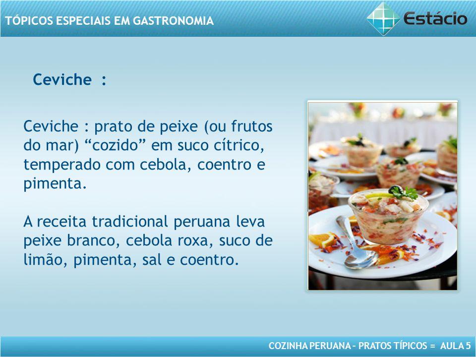 COZINHA PERUANA – PRATOS TÍPICOS = AULA 5 TÓPICOS ESPECIAIS EM GASTRONOMIA MODELO DE MOLDURA PARA IMAGEM COM ORIENTAÇÃO VERTICAL Ceviche : prato de peixe (ou frutos do mar) cozido em suco cítrico, temperado com cebola, coentro e pimenta.