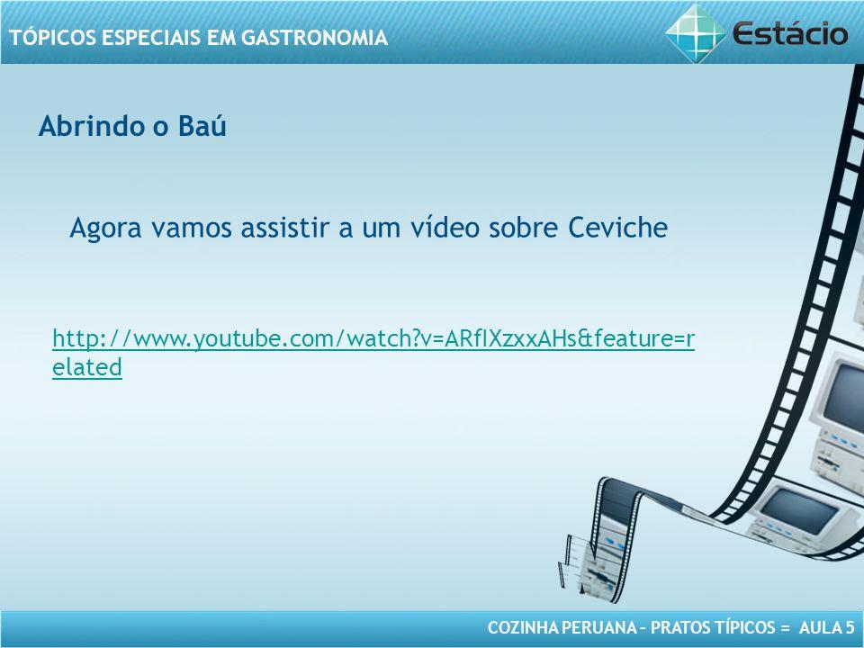 COZINHA PERUANA – PRATOS TÍPICOS = AULA 5 TÓPICOS ESPECIAIS EM GASTRONOMIA Abrindo o Baú Agora vamos assistir a um vídeo sobre Ceviche http://www.youtube.com/watch?v=ARfIXzxxAHs&feature=r elated