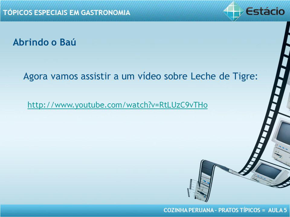 COZINHA PERUANA – PRATOS TÍPICOS = AULA 5 TÓPICOS ESPECIAIS EM GASTRONOMIA Abrindo o Baú Agora vamos assistir a um vídeo sobre Leche de Tigre: http://