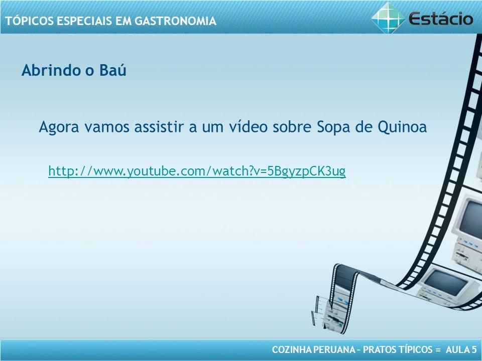 COZINHA PERUANA – PRATOS TÍPICOS = AULA 5 TÓPICOS ESPECIAIS EM GASTRONOMIA Abrindo o Baú Agora vamos assistir a um vídeo sobre Sopa de Quinoa http://www.youtube.com/watch?v=5BgyzpCK3ug