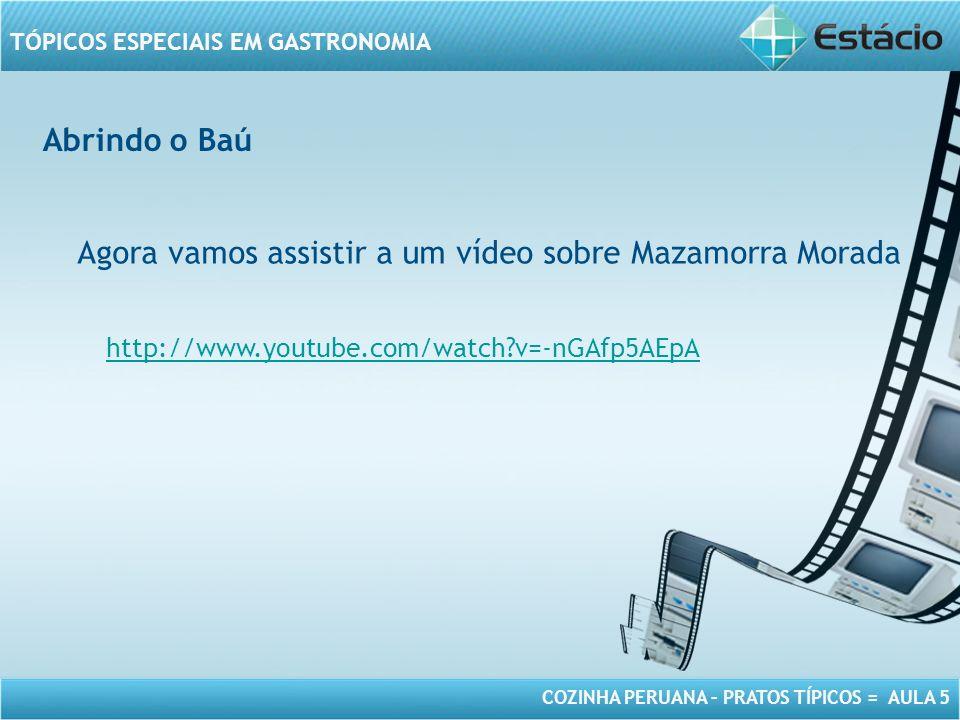 COZINHA PERUANA – PRATOS TÍPICOS = AULA 5 TÓPICOS ESPECIAIS EM GASTRONOMIA Abrindo o Baú Agora vamos assistir a um vídeo sobre Mazamorra Morada http:/