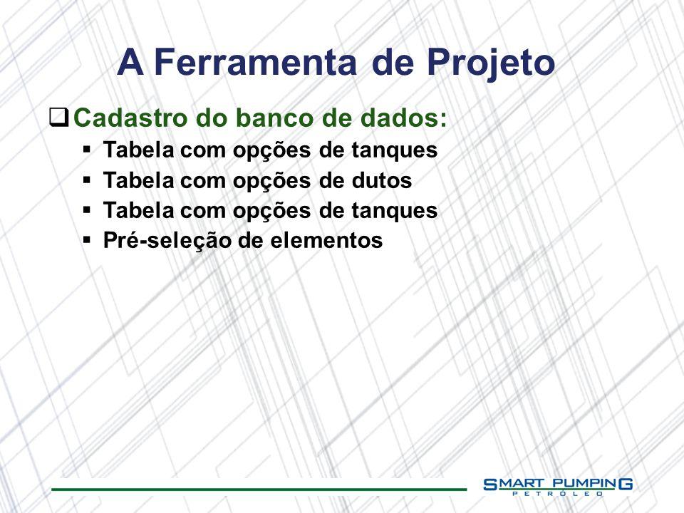 A Ferramenta de Projeto Cadastro do banco de dados: Tabela com opções de tanques Tabela com opções de dutos Tabela com opções de tanques Pré-seleção d
