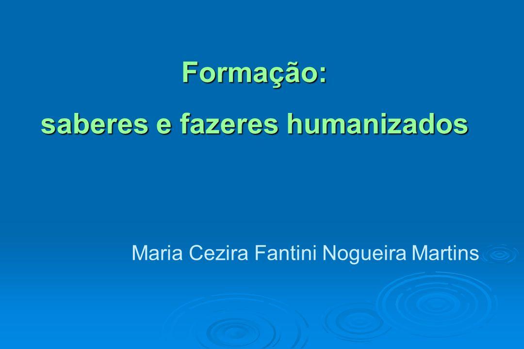 Formação: saberes e fazeres humanizados Maria Cezira Fantini Nogueira Martins