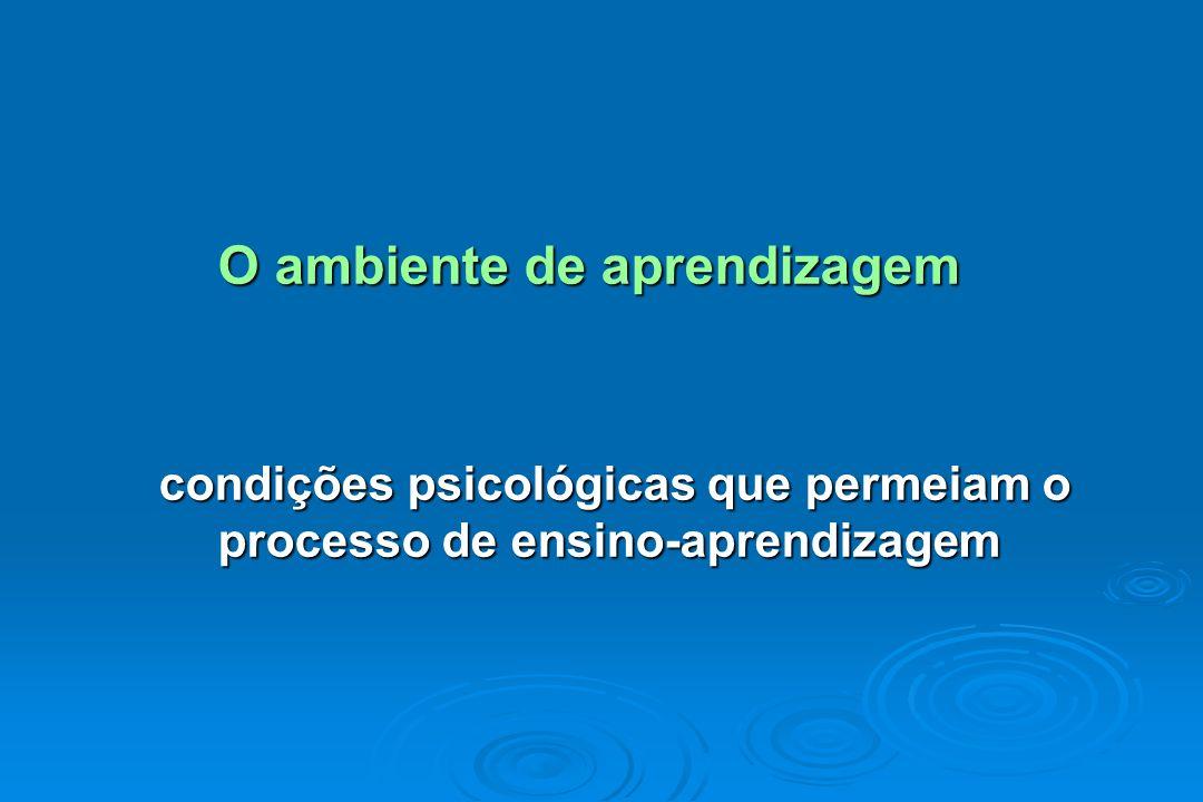 O ambiente de aprendizagem condições psicológicas que permeiam o processo de ensino-aprendizagem condições psicológicas que permeiam o processo de ens