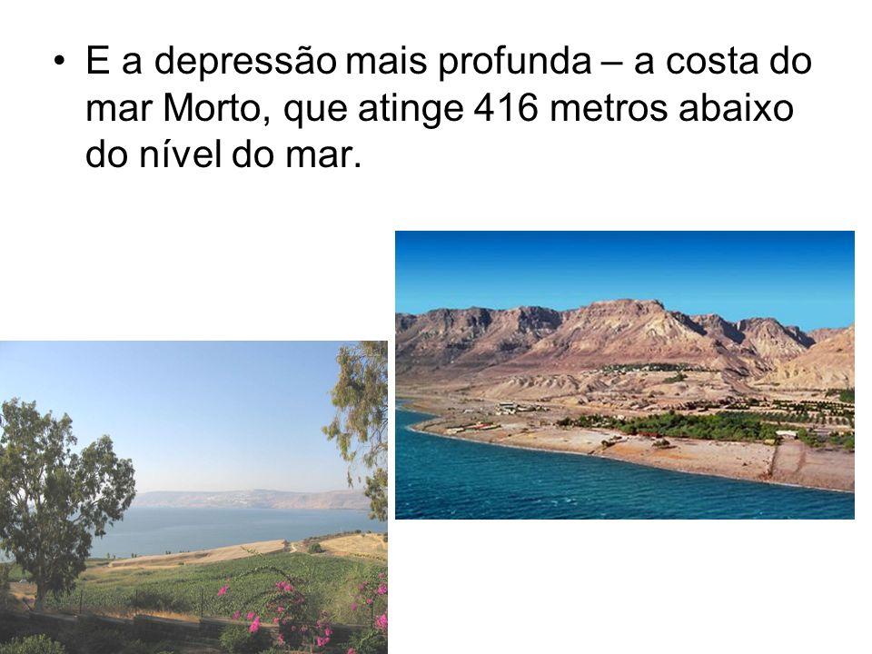 E a depressão mais profunda – a costa do mar Morto, que atinge 416 metros abaixo do nível do mar.
