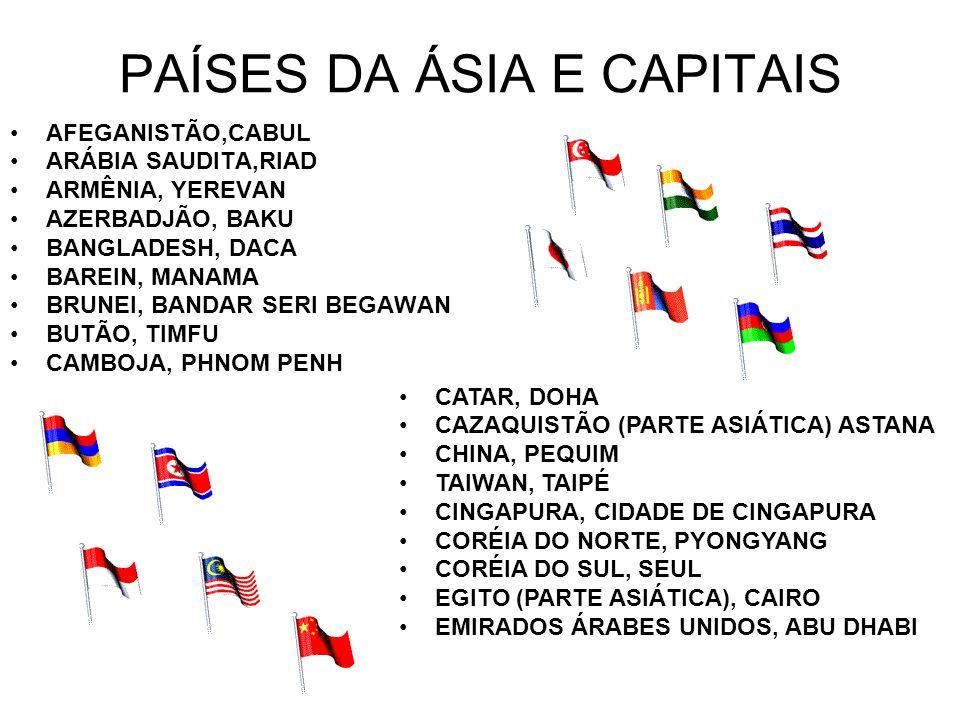 PAÍSES DA ÁSIA E CAPITAIS AFEGANISTÃO,CABUL ARÁBIA SAUDITA,RIAD ARMÊNIA, YEREVAN AZERBADJÃO, BAKU BANGLADESH, DACA BAREIN, MANAMA BRUNEI, BANDAR SERI