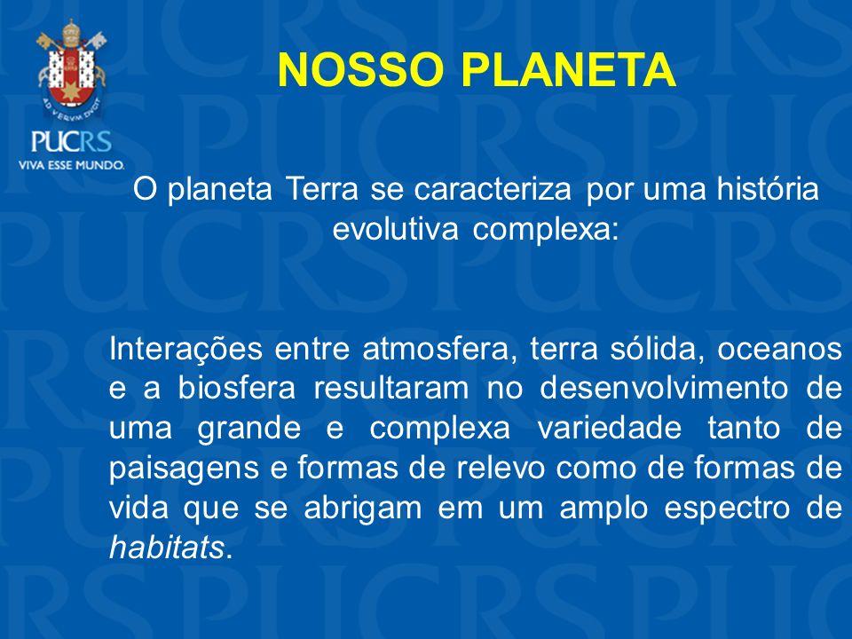 NOSSO PLANETA O planeta Terra se caracteriza por uma história evolutiva complexa: Interações entre atmosfera, terra sólida, oceanos e a biosfera resul