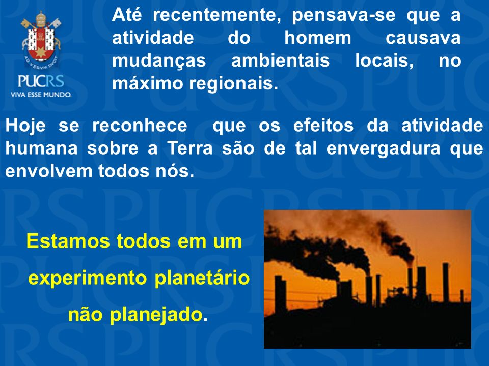 Até recentemente, pensava-se que a atividade do homem causava mudanças ambientais locais, no máximo regionais. Hoje se reconhece que os efeitos da ati
