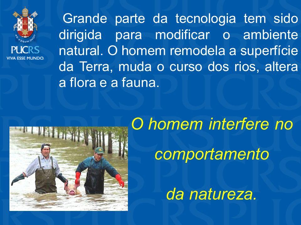 Grande parte da tecnologia tem sido dirigida para modificar o ambiente natural. O homem remodela a superfície da Terra, muda o curso dos rios, altera