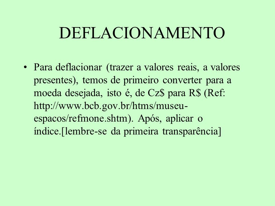 DEFLACIONAMENTO Para deflacionar (trazer a valores reais, a valores presentes), temos de primeiro converter para a moeda desejada, isto é, de Cz$ para