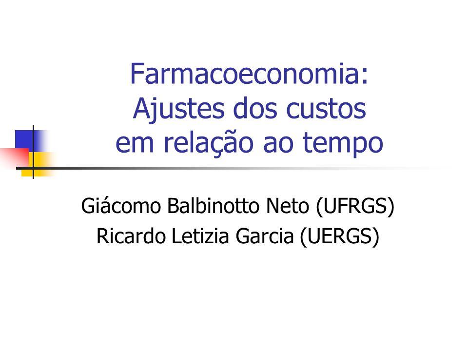 Farmacoeconomia: Ajustes dos custos em relação ao tempo Giácomo Balbinotto Neto (UFRGS) Ricardo Letizia Garcia (UERGS)