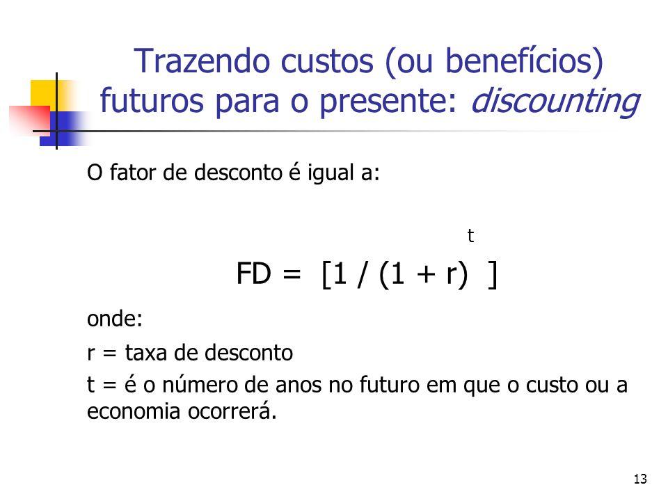 13 O fator de desconto é igual a: t FD = [1 / (1 + r) ] onde: r = taxa de desconto t = é o número de anos no futuro em que o custo ou a economia ocorrerá.