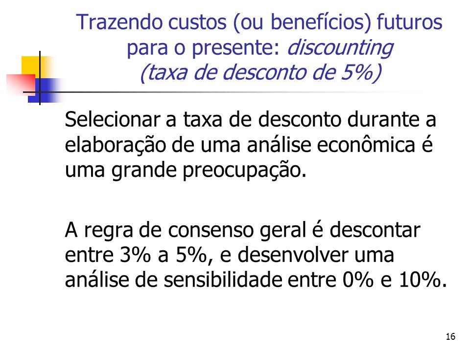 16 Trazendo custos (ou benefícios) futuros para o presente: discounting (taxa de desconto de 5%) Selecionar a taxa de desconto durante a elaboração de uma análise econômica é uma grande preocupação.
