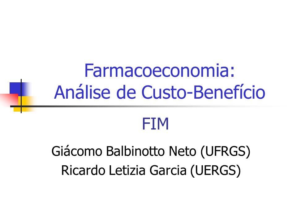 FIM Giácomo Balbinotto Neto (UFRGS) Ricardo Letizia Garcia (UERGS) Farmacoeconomia: Análise de Custo-Benefício