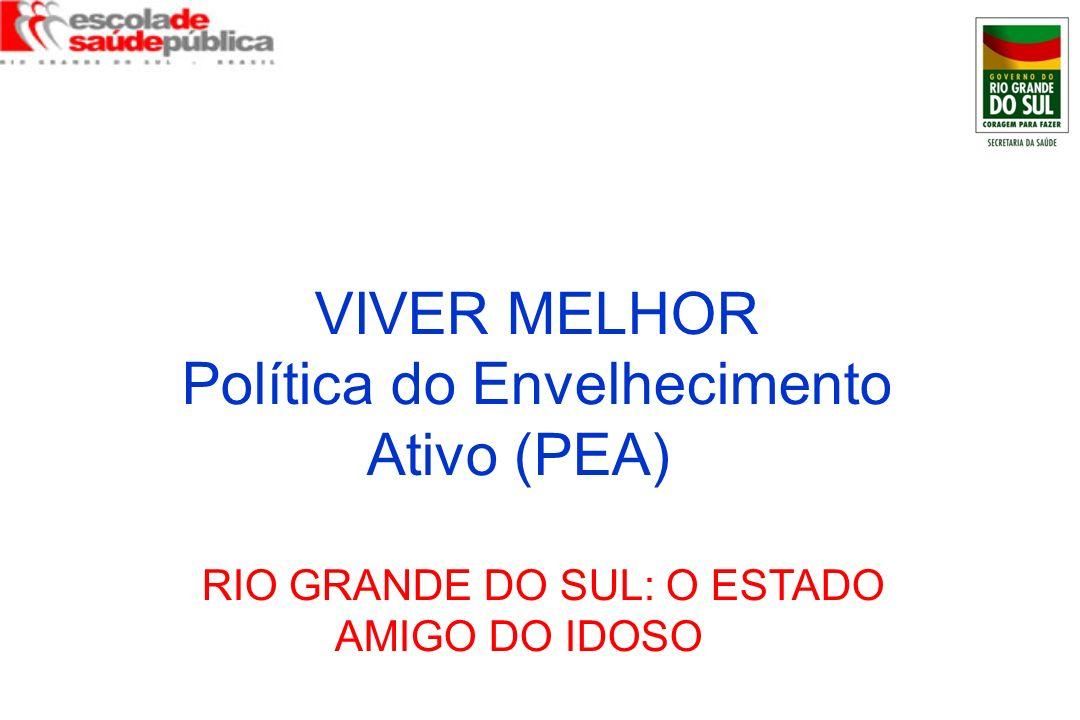 VIVER MELHOR Política do Envelhecimento Ativo (PEA) RIO GRANDE DO SUL: O ESTADO AMIGO DO IDOSO