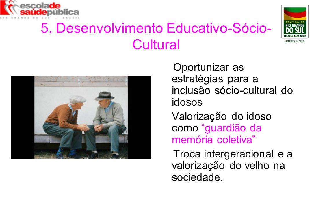 5. Desenvolvimento Educativo-Sócio- Cultural Oportunizar as estratégias para a inclusão sócio-cultural do idosos Valorização do idoso como guardião da