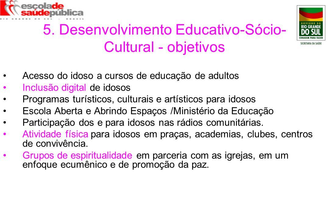 5. Desenvolvimento Educativo-Sócio- Cultural - objetivos Acesso do idoso a cursos de educação de adultos Inclusão digital de idosos Programas turístic