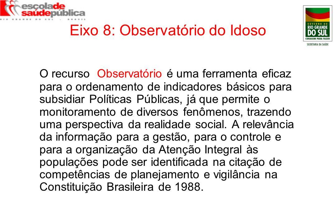 Eixo 8: Observatório do Idoso O recurso Observatório é uma ferramenta eficaz para o ordenamento de indicadores básicos para subsidiar Políticas Públic