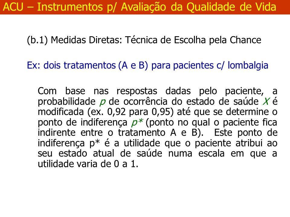 (b.1) Medidas Diretas: Técnica de Escolha pela Chance Ex: dois tratamentos (A e B) para pacientes c/ lombalgia Com base nas respostas dadas pelo paciente, a probabilidade p de ocorrência do estado de saúde X é modificada (ex.