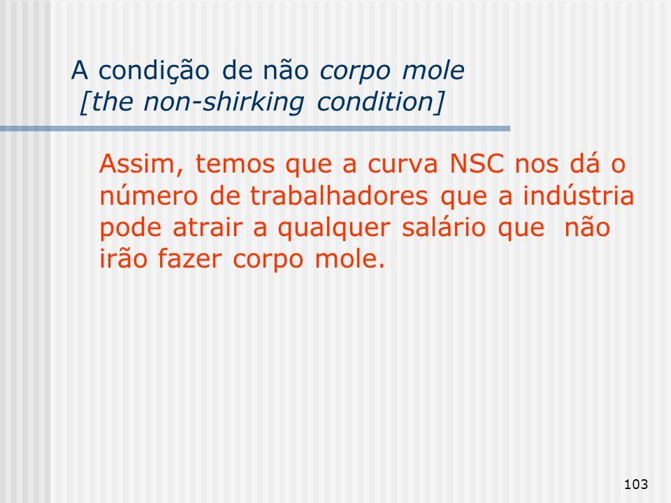 103 A condição de não corpo mole [the non-shirking condition] Assim, temos que a curva NSC nos dá o número de trabalhadores que a indústria pode atrair a qualquer salário que não irão fazer corpo mole.