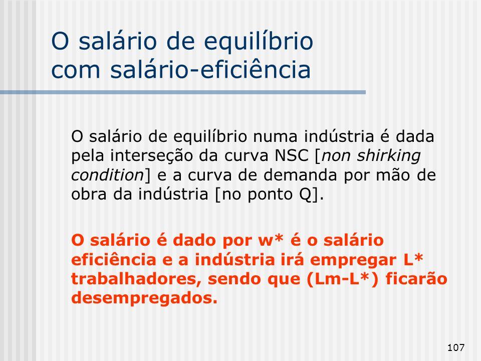 107 O salário de equilíbrio com salário-eficiência O salário de equilíbrio numa indústria é dada pela interseção da curva NSC [non shirking condition] e a curva de demanda por mão de obra da indústria [no ponto Q].