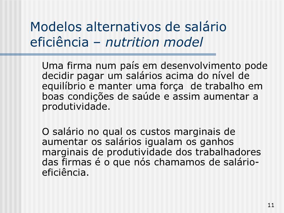 11 Modelos alternativos de salário eficiência – nutrition model Uma firma num país em desenvolvimento pode decidir pagar um salários acima do nível de equilíbrio e manter uma força de trabalho em boas condições de saúde e assim aumentar a produtividade.
