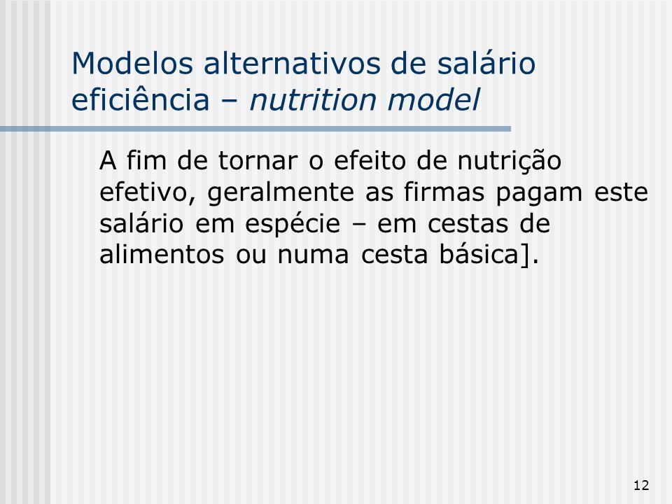 12 Modelos alternativos de salário eficiência – nutrition model A fim de tornar o efeito de nutrição efetivo, geralmente as firmas pagam este salário em espécie – em cestas de alimentos ou numa cesta básica].