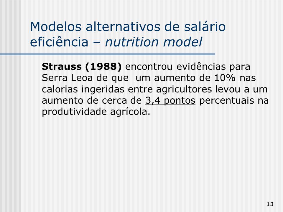 13 Modelos alternativos de salário eficiência – nutrition model Strauss (1988) encontrou evidências para Serra Leoa de que um aumento de 10% nas calorias ingeridas entre agricultores levou a um aumento de cerca de 3,4 pontos percentuais na produtividade agrícola.