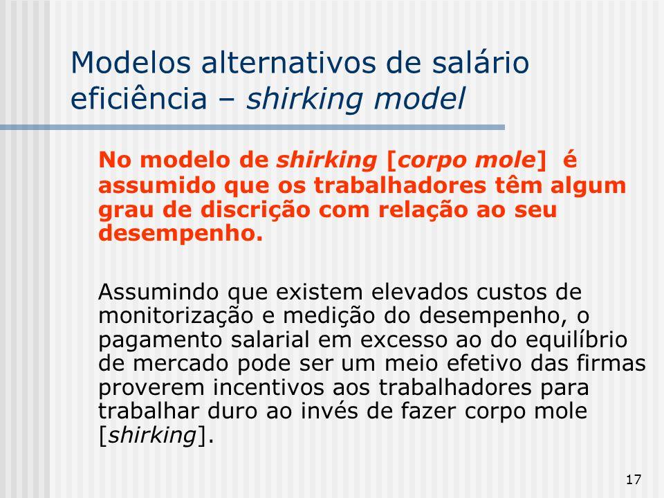 17 Modelos alternativos de salário eficiência – shirking model No modelo de shirking [corpo mole] é assumido que os trabalhadores têm algum grau de discrição com relação ao seu desempenho.