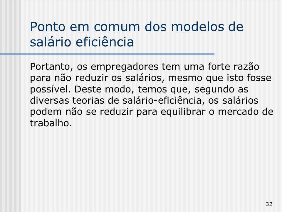 32 Ponto em comum dos modelos de salário eficiência Portanto, os empregadores tem uma forte razão para não reduzir os salários, mesmo que isto fosse possível.