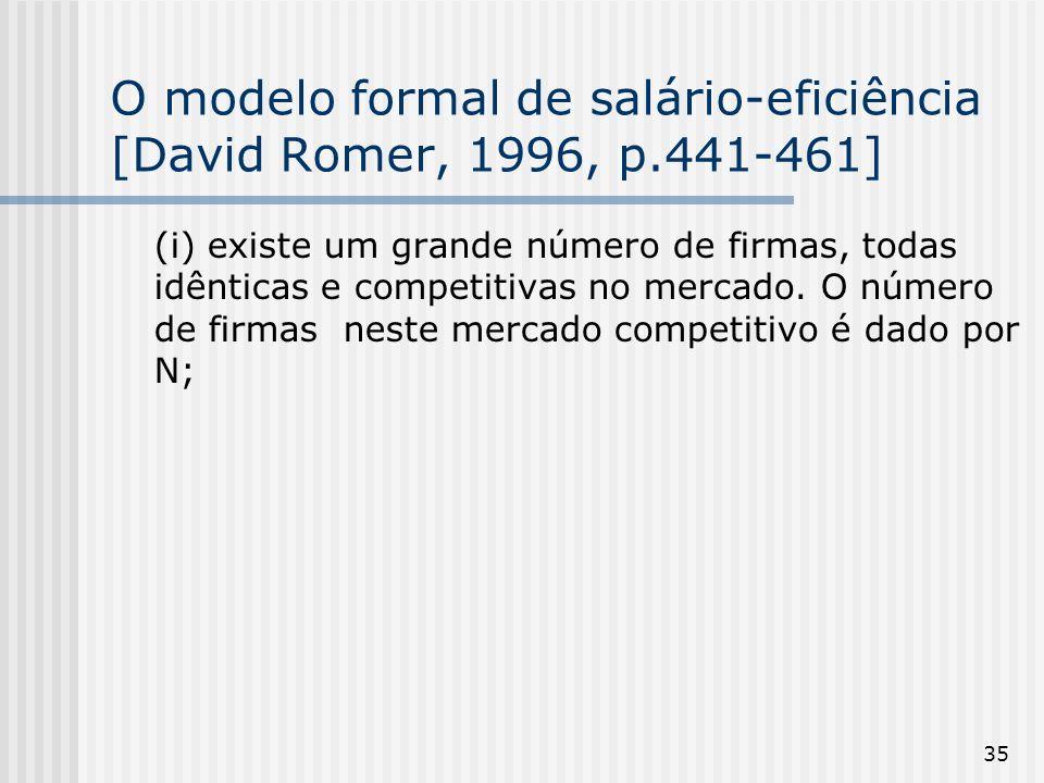 35 O modelo formal de salário-eficiência [David Romer, 1996, p.441-461] (i) existe um grande número de firmas, todas idênticas e competitivas no mercado.