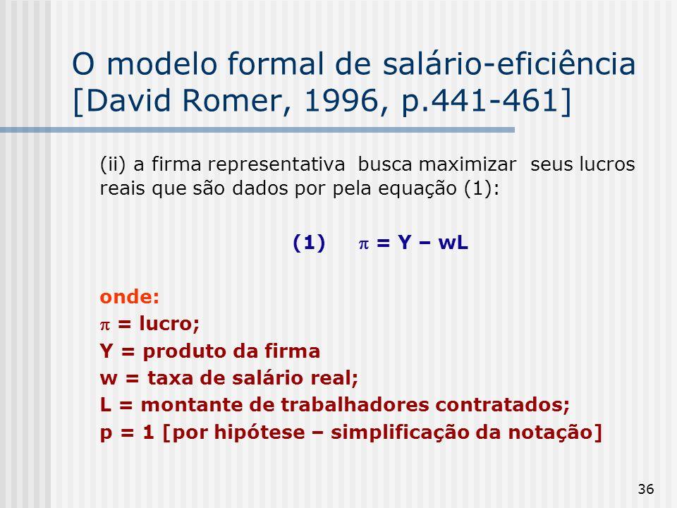 36 O modelo formal de salário-eficiência [David Romer, 1996, p.441-461] (ii) a firma representativa busca maximizar seus lucros reais que são dados por pela equação (1): (1) = Y – wL onde: = lucro; Y = produto da firma w = taxa de salário real; L = montante de trabalhadores contratados; p = 1 [por hipótese – simplificação da notação]