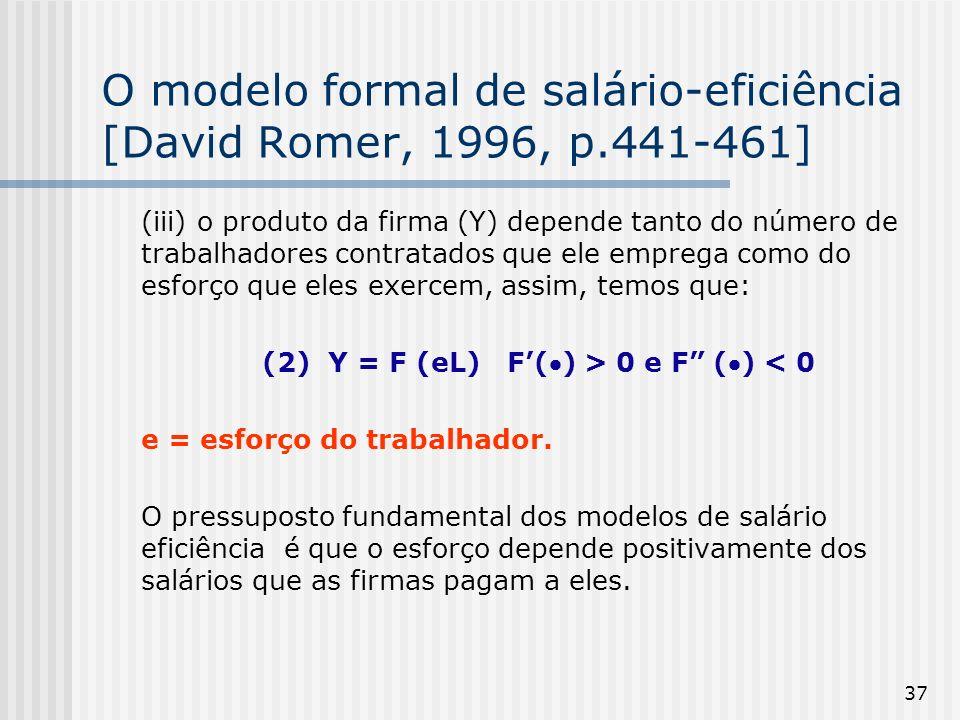 37 O modelo formal de salário-eficiência [David Romer, 1996, p.441-461] (iii) o produto da firma (Y) depende tanto do número de trabalhadores contratados que ele emprega como do esforço que eles exercem, assim, temos que: (2) Y = F (eL) F() > 0 e F () < 0 e = esforço do trabalhador.