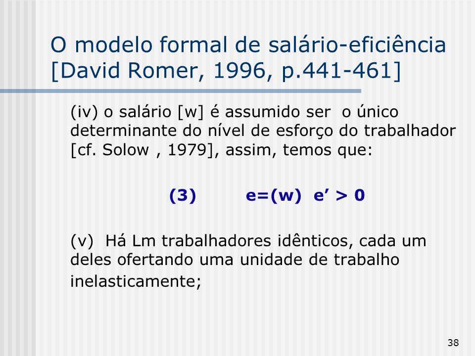38 O modelo formal de salário-eficiência [David Romer, 1996, p.441-461] (iv) o salário [w] é assumido ser o único determinante do nível de esforço do trabalhador [cf.