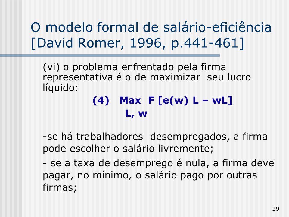 39 O modelo formal de salário-eficiência [David Romer, 1996, p.441-461] (vi) o problema enfrentado pela firma representativa é o de maximizar seu lucro líquido: (4) Max F [e(w) L – wL] L, w -se há trabalhadores desempregados, a firma pode escolher o salário livremente; - se a taxa de desemprego é nula, a firma deve pagar, no mínimo, o salário pago por outras firmas;
