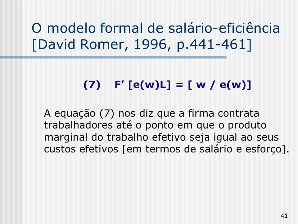 41 O modelo formal de salário-eficiência [David Romer, 1996, p.441-461] (7) F [e(w)L] = [ w / e(w)] A equação (7) nos diz que a firma contrata trabalhadores até o ponto em que o produto marginal do trabalho efetivo seja igual ao seus custos efetivos [em termos de salário e esforço].