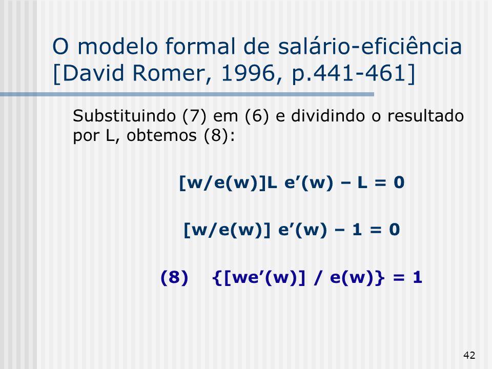 42 O modelo formal de salário-eficiência [David Romer, 1996, p.441-461] Substituindo (7) em (6) e dividindo o resultado por L, obtemos (8): [w/e(w)]L e(w) – L = 0 [w/e(w)] e(w) – 1 = 0 (8) {[we(w)] / e(w)} = 1