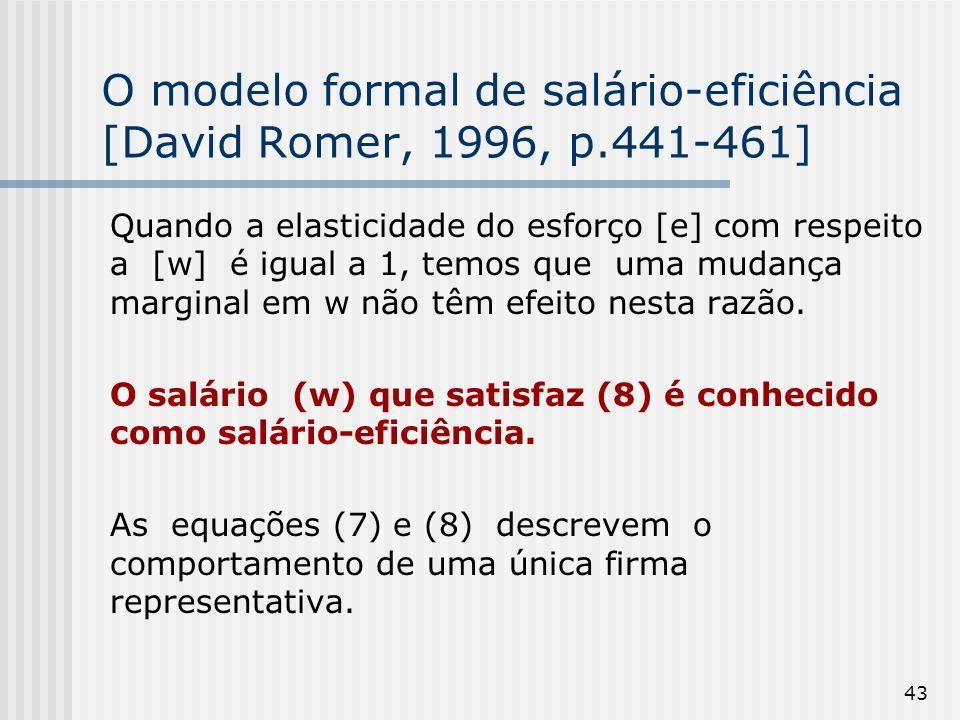 43 O modelo formal de salário-eficiência [David Romer, 1996, p.441-461] Quando a elasticidade do esforço [e] com respeito a [w] é igual a 1, temos que uma mudança marginal em w não têm efeito nesta razão.