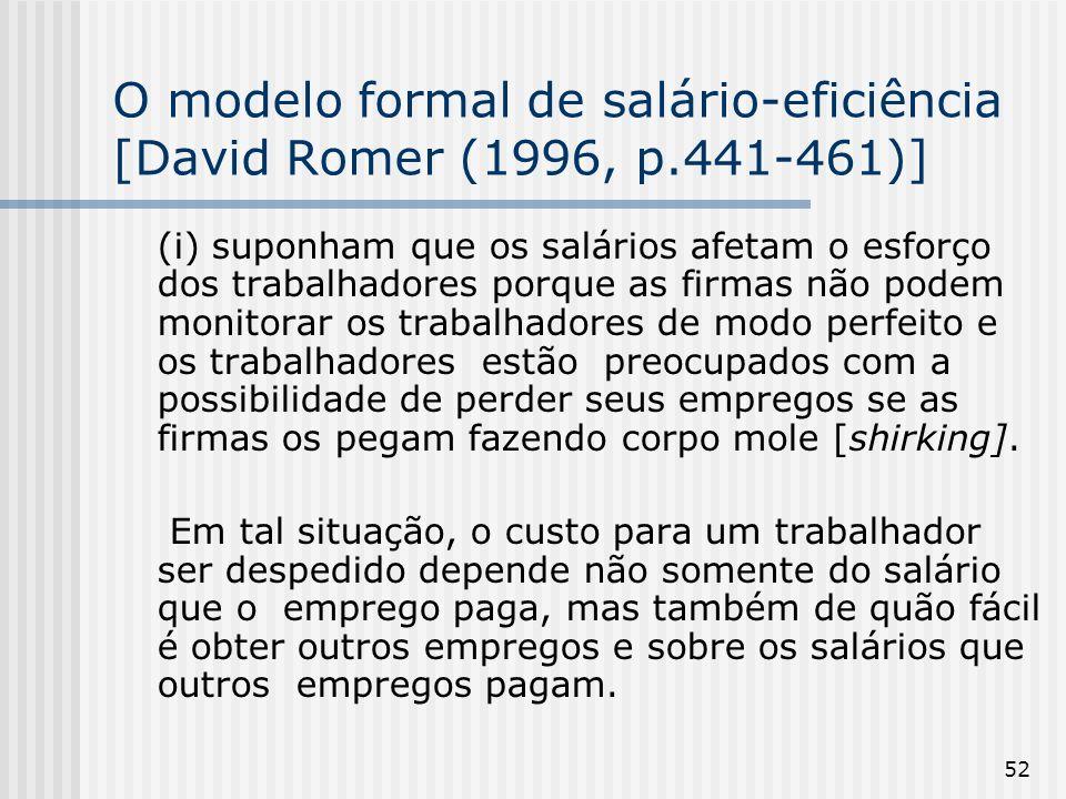 52 O modelo formal de salário-eficiência [David Romer (1996, p.441-461)] (i) suponham que os salários afetam o esforço dos trabalhadores porque as firmas não podem monitorar os trabalhadores de modo perfeito e os trabalhadores estão preocupados com a possibilidade de perder seus empregos se as firmas os pegam fazendo corpo mole [shirking].