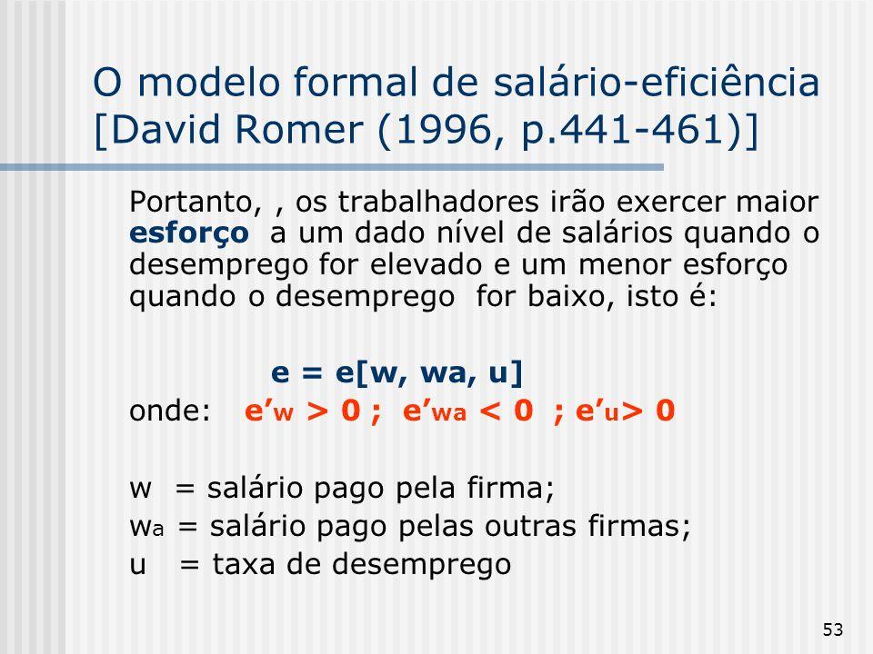 53 O modelo formal de salário-eficiência [David Romer (1996, p.441-461)] Portanto,, os trabalhadores irão exercer maior esforço a um dado nível de salários quando o desemprego for elevado e um menor esforço quando o desemprego for baixo, isto é: e = e[w, wa, u] onde: e w > 0 ; e wa 0 w = salário pago pela firma; w a = salário pago pelas outras firmas; u = taxa de desemprego