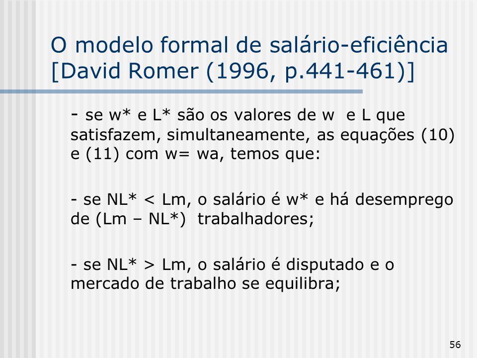 56 O modelo formal de salário-eficiência [David Romer (1996, p.441-461)] - se w* e L* são os valores de w e L que satisfazem, simultaneamente, as equações (10) e (11) com w= wa, temos que: - se NL* < Lm, o salário é w* e há desemprego de (Lm – NL*) trabalhadores; - se NL* > Lm, o salário é disputado e o mercado de trabalho se equilibra;