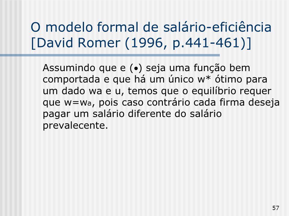 57 O modelo formal de salário-eficiência [David Romer (1996, p.441-461)] Assumindo que e () seja uma função bem comportada e que há um único w* ótimo para um dado wa e u, temos que o equilíbrio requer que w=w a, pois caso contrário cada firma deseja pagar um salário diferente do salário prevalecente.