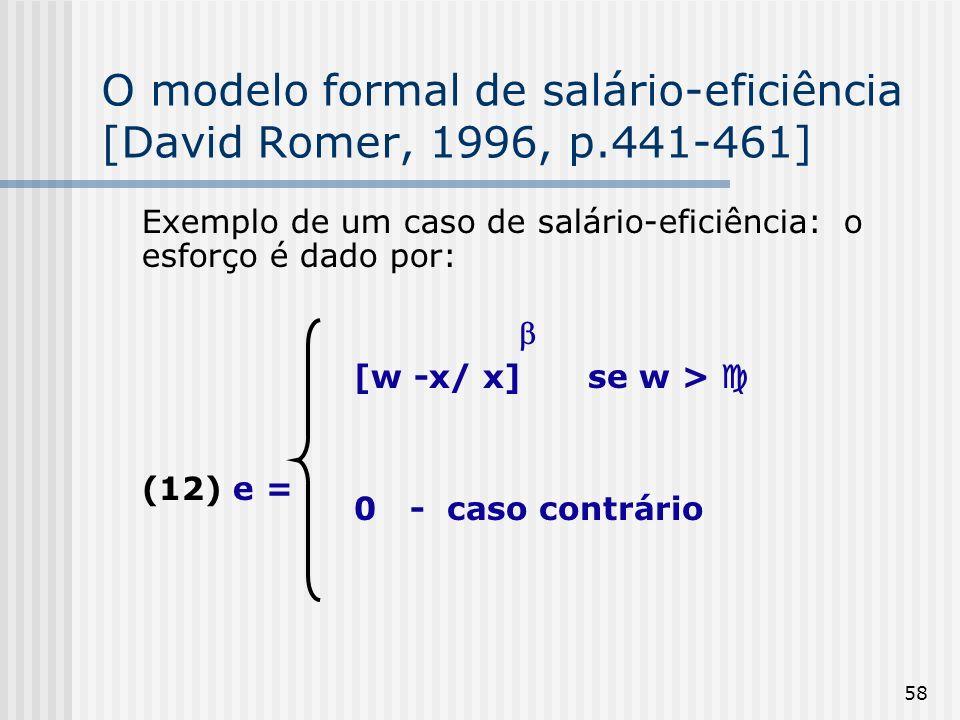 58 O modelo formal de salário-eficiência [David Romer, 1996, p.441-461] Exemplo de um caso de salário-eficiência: o esforço é dado por: (12) e = [w -x/ x] se w > 0 - caso contrário