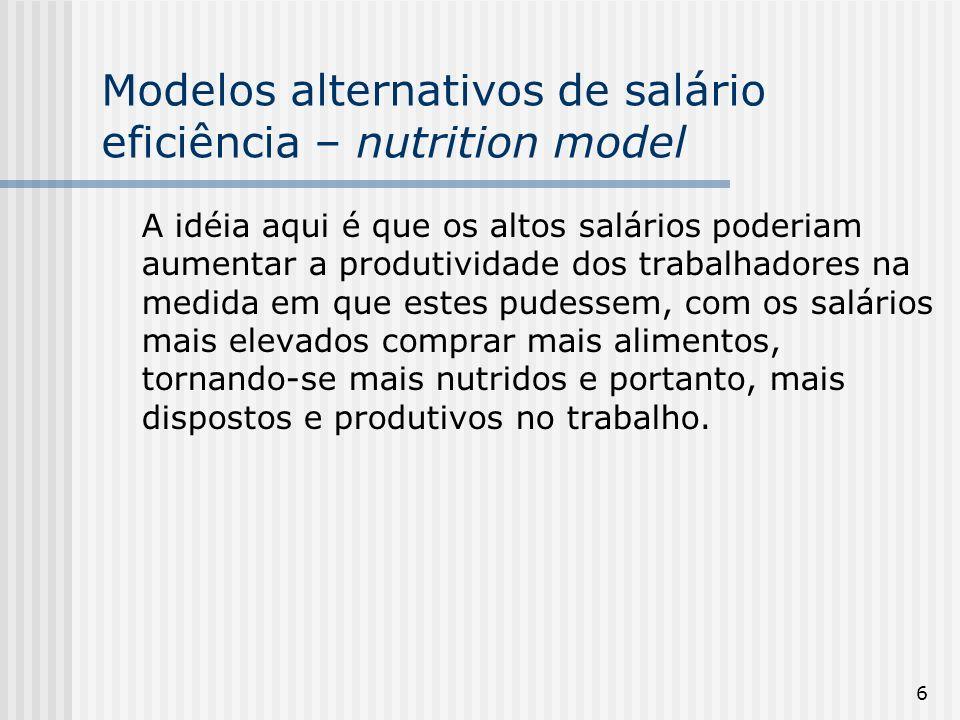6 Modelos alternativos de salário eficiência – nutrition model A idéia aqui é que os altos salários poderiam aumentar a produtividade dos trabalhadores na medida em que estes pudessem, com os salários mais elevados comprar mais alimentos, tornando-se mais nutridos e portanto, mais dispostos e produtivos no trabalho.