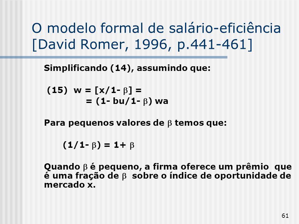 61 O modelo formal de salário-eficiência [David Romer, 1996, p.441-461] Simplificando (14), assumindo que: (15) w = [x/1- ] = = (1- bu/1- ) wa Para pequenos valores de temos que: (1/1- ) = 1+ Quando é pequeno, a firma oferece um prêmio que é uma fração de sobre o índice de oportunidade de mercado x.