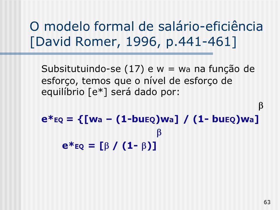 63 O modelo formal de salário-eficiência [David Romer, 1996, p.441-461] Subsitutuindo-se (17) e w = w a na função de esforço, temos que o nível de esforço de equilíbrio [e*] será dado por: e* EQ = {[w a – (1-bu EQ )w a ] / (1- bu EQ )w a ] e* EQ = [ / (1- )]