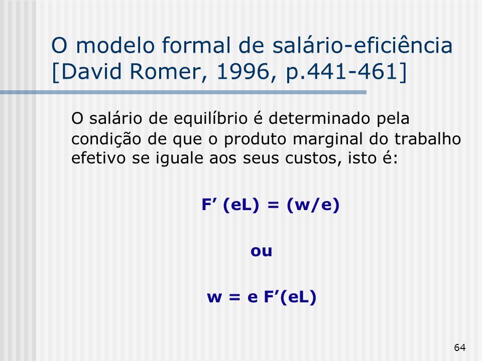 64 O modelo formal de salário-eficiência [David Romer, 1996, p.441-461] O salário de equilíbrio é determinado pela condição de que o produto marginal do trabalho efetivo se iguale aos seus custos, isto é: F (eL) = (w/e) ou w = e F(eL)