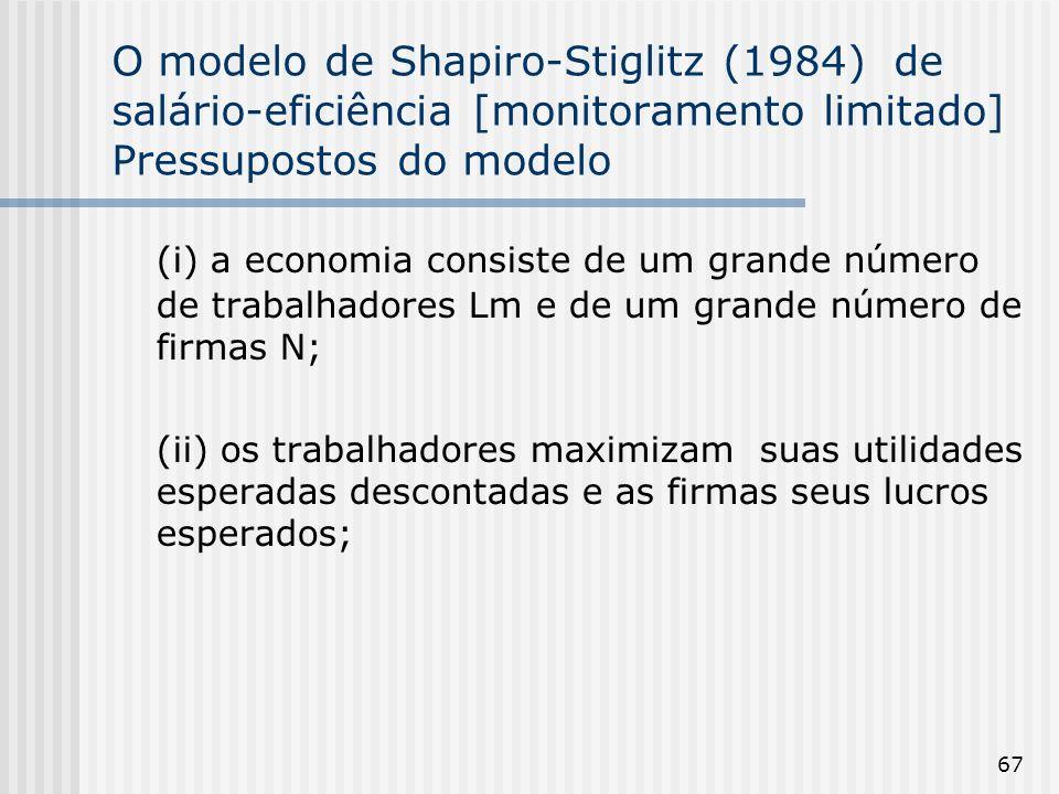 67 O modelo de Shapiro-Stiglitz (1984) de salário-eficiência [monitoramento limitado] Pressupostos do modelo (i) a economia consiste de um grande número de trabalhadores Lm e de um grande número de firmas N; (ii) os trabalhadores maximizam suas utilidades esperadas descontadas e as firmas seus lucros esperados;