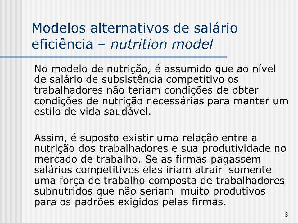 8 Modelos alternativos de salário eficiência – nutrition model No modelo de nutrição, é assumido que ao nível de salário de subsistência competitivo os trabalhadores não teriam condições de obter condições de nutrição necessárias para manter um estilo de vida saudável.